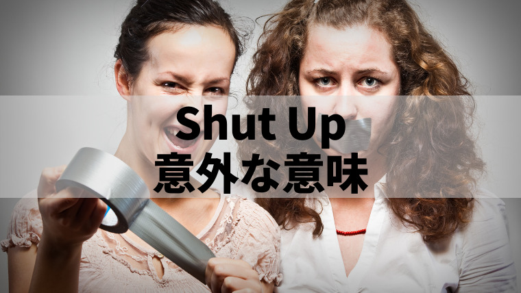 「Shut Up」の意外な意味とは?