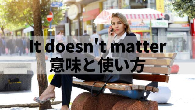 アメリカで聞く「It doesn't matter」の意味は?
